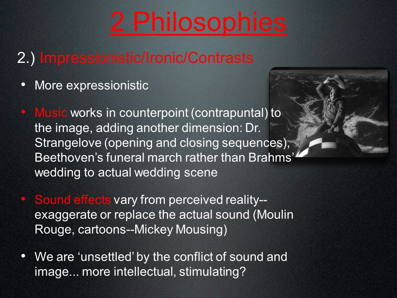 2 Philosophies 2.) Impressionistic/Ironic/Contrasts More expressionistic Music works in counterpoint (contrapuntal) to the image, adding another dimension: Dr.