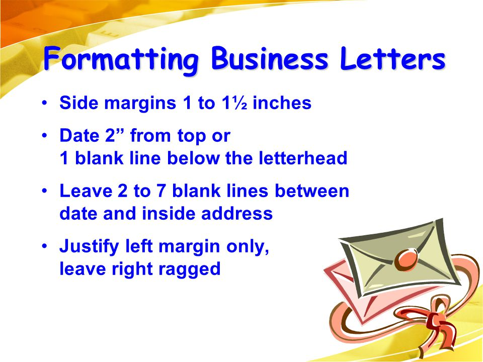 """Side margins 1 to 1½ inches Date 2"""" from top or 1 blank line below the letterhead Leave 2 to 7 blank lines between date and inside address Justify lef"""