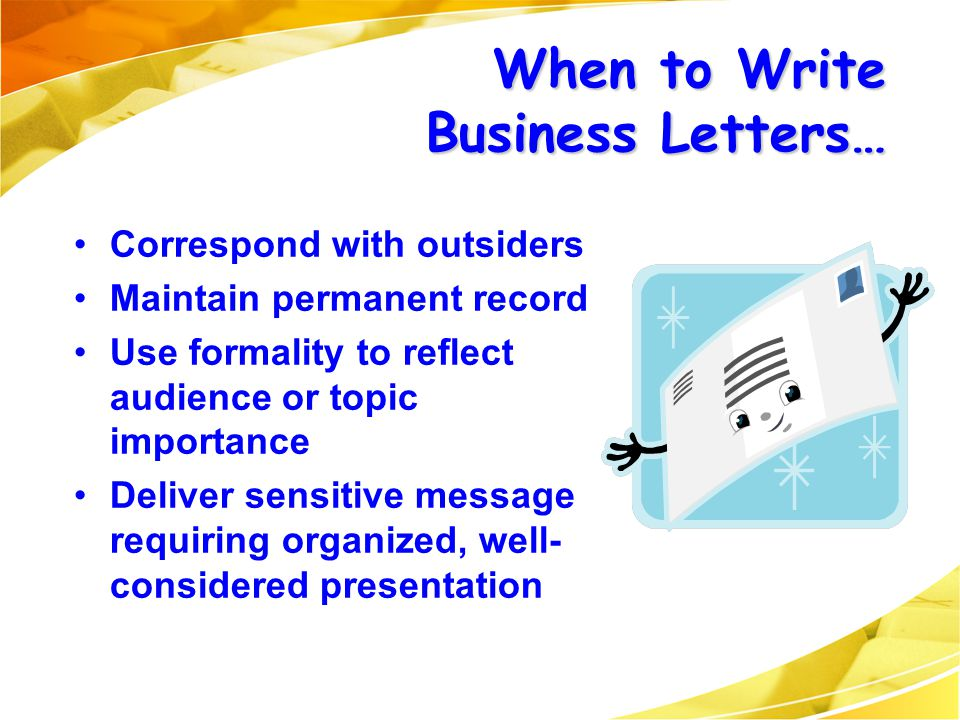 When to Write Business Letters… Correspond with outsiders Maintain permanent record Use formality to reflect audience or topic importance Deliver sens
