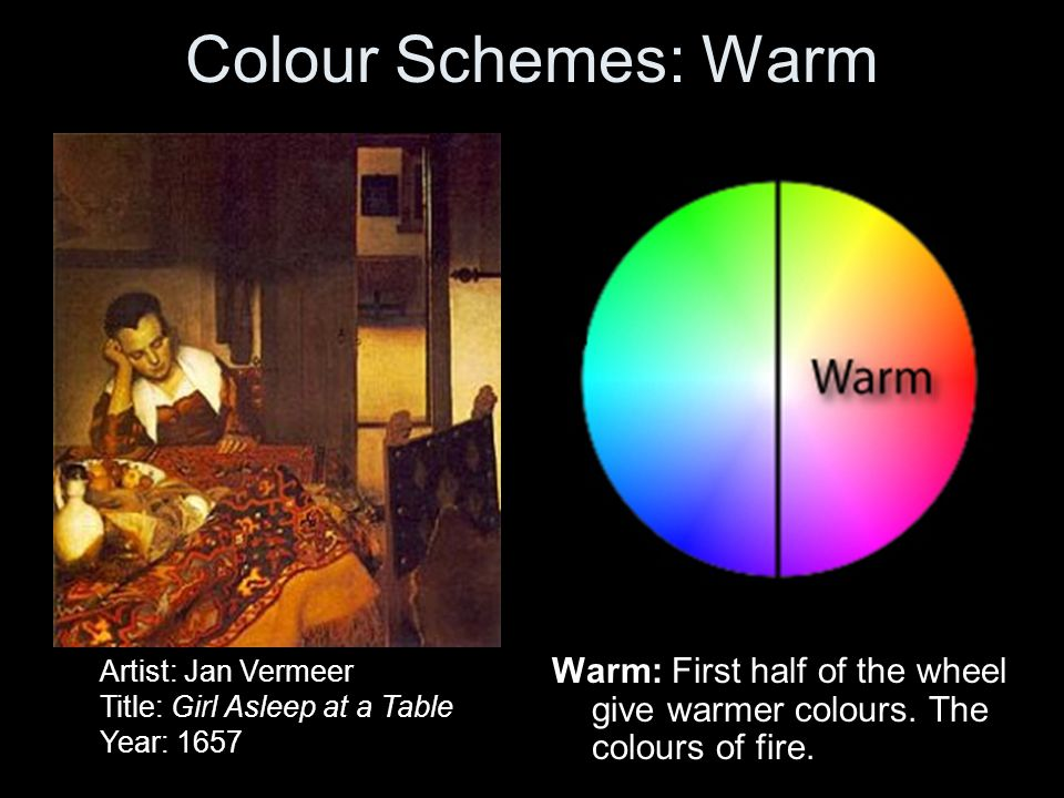 Colour Schemes: Warm Warm: First half of the wheel give warmer colours. The colours of fire. Artist: Jan Vermeer Title: Girl Asleep at a Table Year: 1