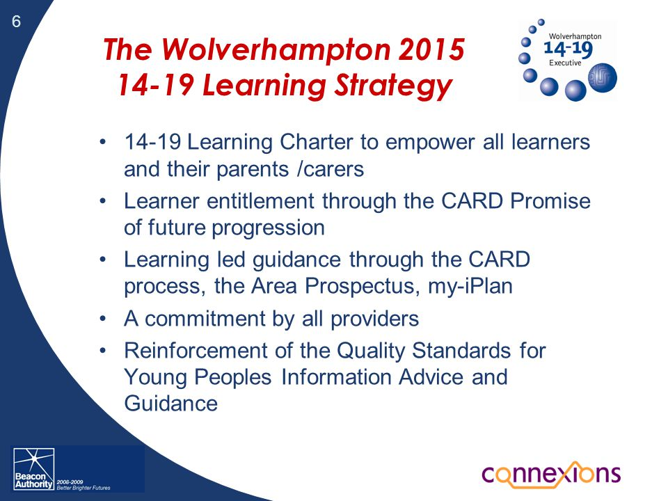 6 The Wolverhampton 2015 14-19 Learning Strategy 14-19 Learning Charter to empower all learners and their parents /carers Learner entitlement through the CARD Promise of future progression Learning led guidance through the CARD process, the Area Prospectus, my-iPlan A commitment by all providers Reinforcement of the Quality Standards for Young Peoples Information Advice and Guidance