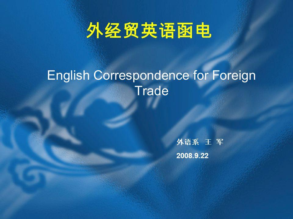 外经贸英语函电 English Correspondence for Foreign Trade 外语系 王 军 2008.9.22