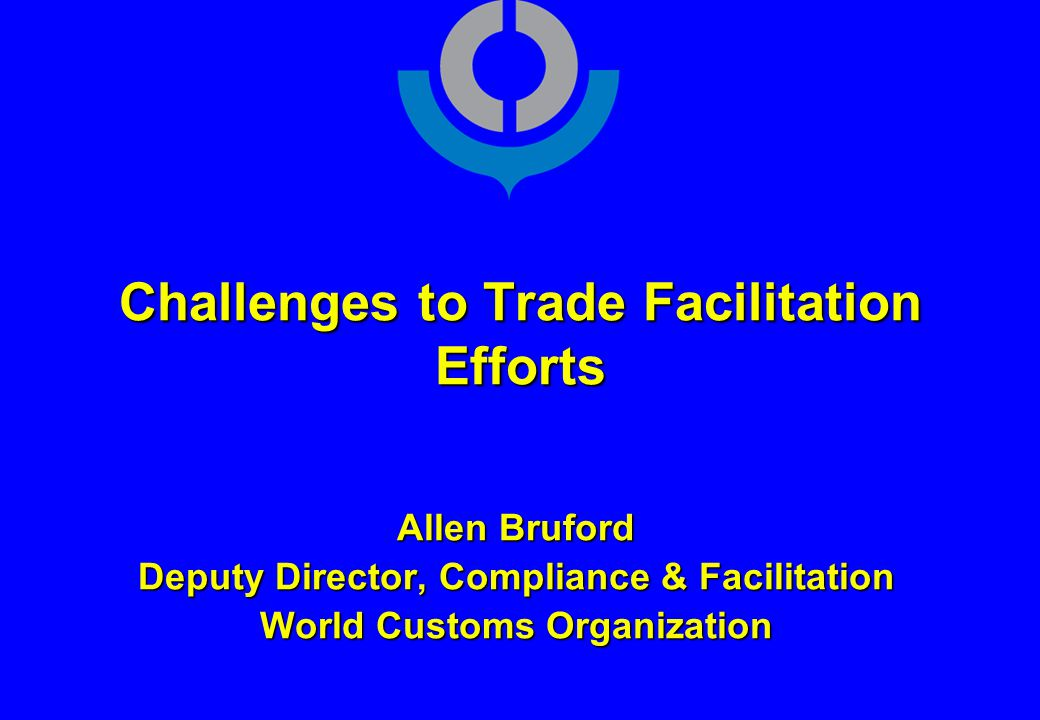Challenges to Trade Facilitation Efforts Allen Bruford Deputy Director, Compliance & Facilitation World Customs Organization