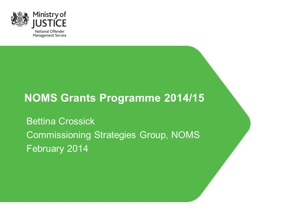 NOMS Grants Programme 2014/15 Bettina Crossick Commissioning Strategies Group, NOMS February 2014