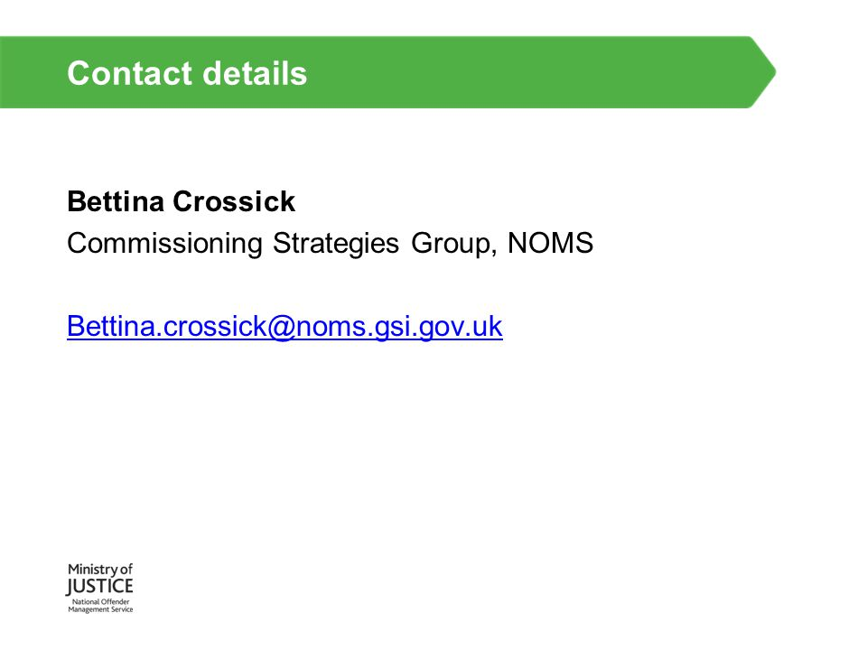 Contact details Bettina Crossick Commissioning Strategies Group, NOMS Bettina.crossick@noms.gsi.gov.uk