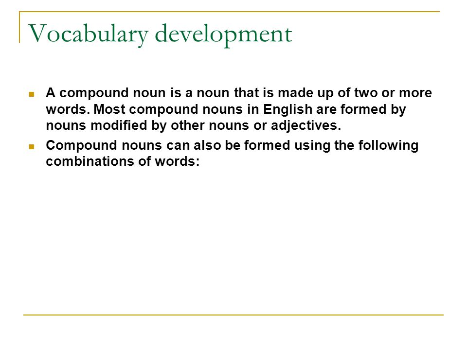 Vocabulary development A compound noun is a noun that is made up of two or more words.