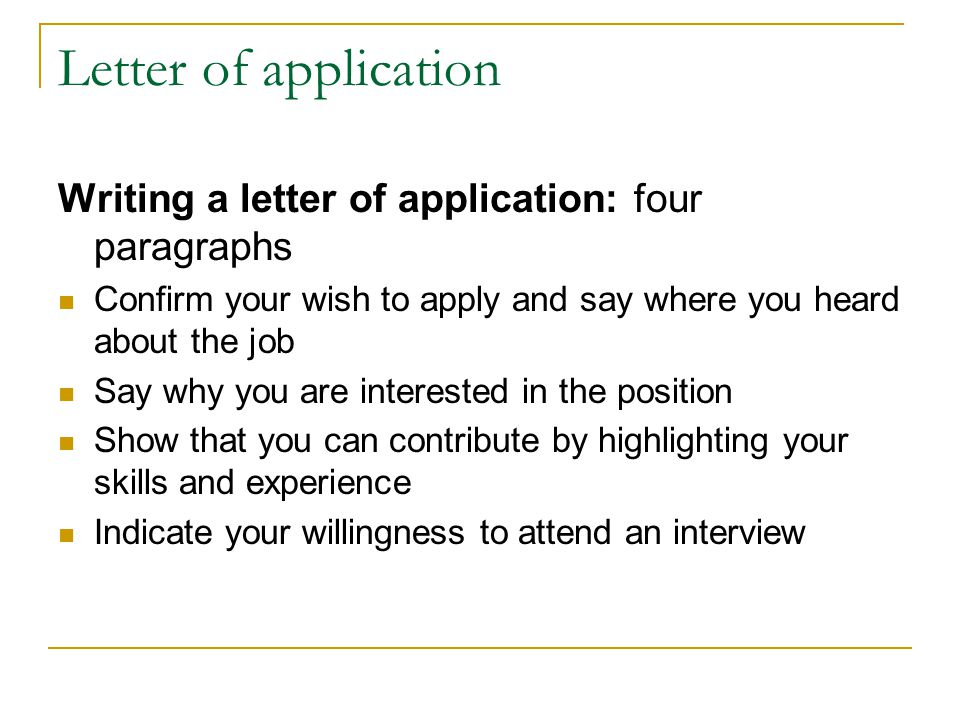 Letter of application Writing a letter of application: four paragraphs Confirm your wish to apply and say where you heard about the job Say why you are interested in the position Show that you can contribute by highlighting your skills and experience Indicate your willingness to attend an interview