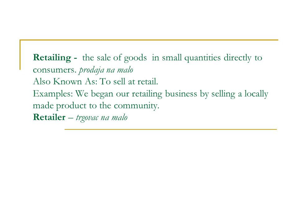 Retailing - the sale of goods in small quantities directly to consumers.