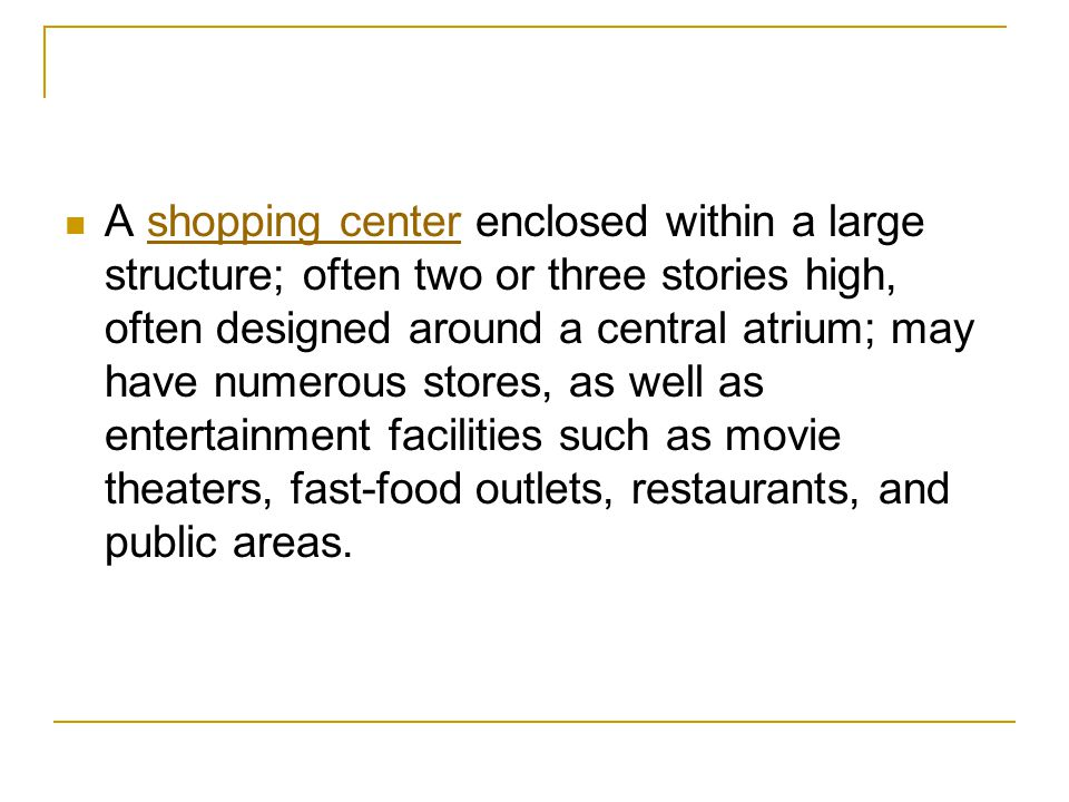 A shopping center enclosed within a large structure; often two or three stories high, often designed around a central atrium; may have numerous stores, as well as entertainment facilities such as movie theaters, fast-food outlets, restaurants, and public areas.shopping center