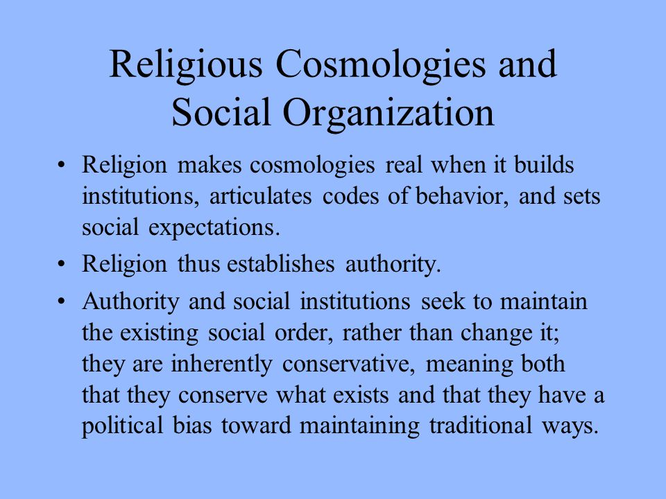 Religious Cosmologies and Social Organization Religion makes cosmologies real when it builds institutions, articulates codes of behavior, and sets social expectations.