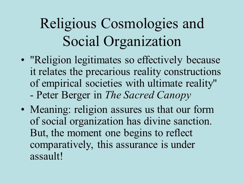 Religious Cosmologies and Social Organization Religion legitimates so effectively because it relates the precarious reality constructions of empirical societies with ultimate reality - Peter Berger in The Sacred Canopy Meaning: religion assures us that our form of social organization has divine sanction.