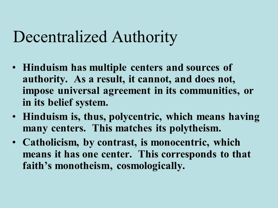 Decentralized Authority Hinduism has multiple centers and sources of authority.