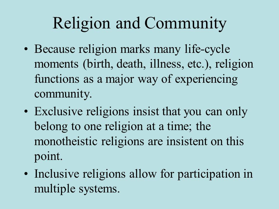 Religion and Community Because religion marks many life-cycle moments (birth, death, illness, etc.), religion functions as a major way of experiencing