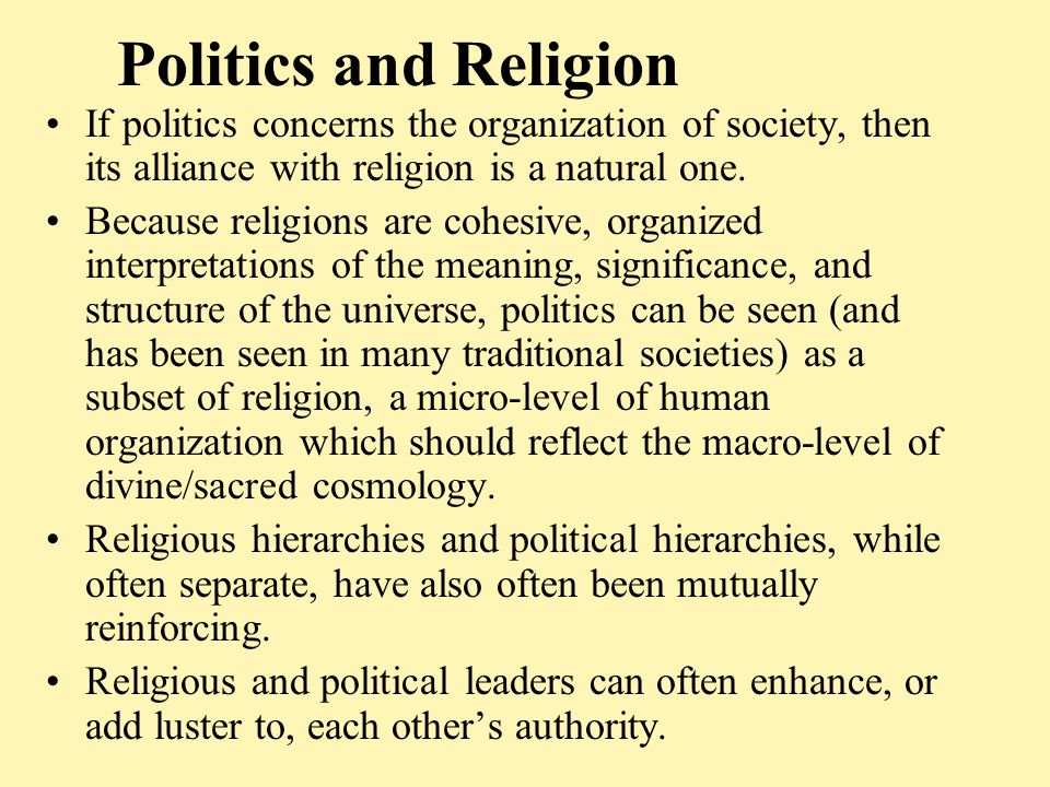 Politics and Religion If politics concerns the organization of society, then its alliance with religion is a natural one. Because religions are cohesi