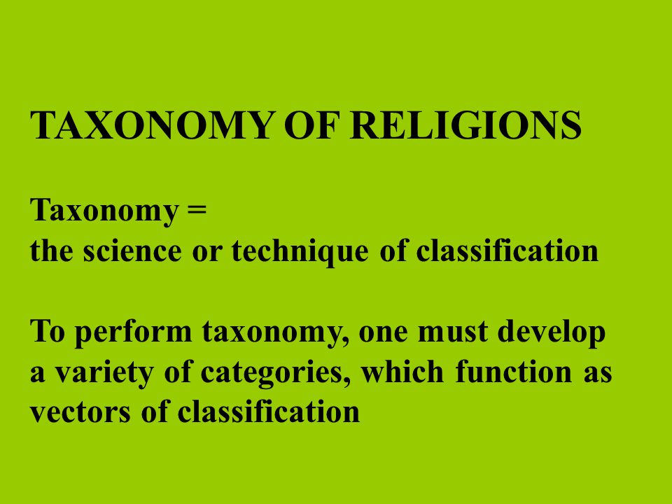 Vectors of Religious Taxonomy Distance between Sacred and Human Realms Number of Deities Philosophic Cosmology Scope of Membership and Recruitment Social Organization (Basic Types) Social Identities and Locations (class, race, status, gender, education, etc.) Types of Practices and Modes of Knowledge (literate/oral, legal/mystic, ritual/philosophy)