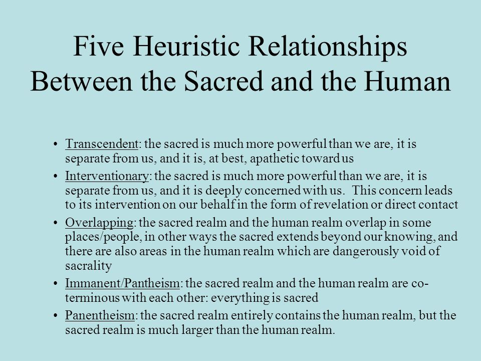 Five Heuristic Relationships Between the Sacred and the Human Transcendent: the sacred is much more powerful than we are, it is separate from us, and it is, at best, apathetic toward us Interventionary: the sacred is much more powerful than we are, it is separate from us, and it is deeply concerned with us.