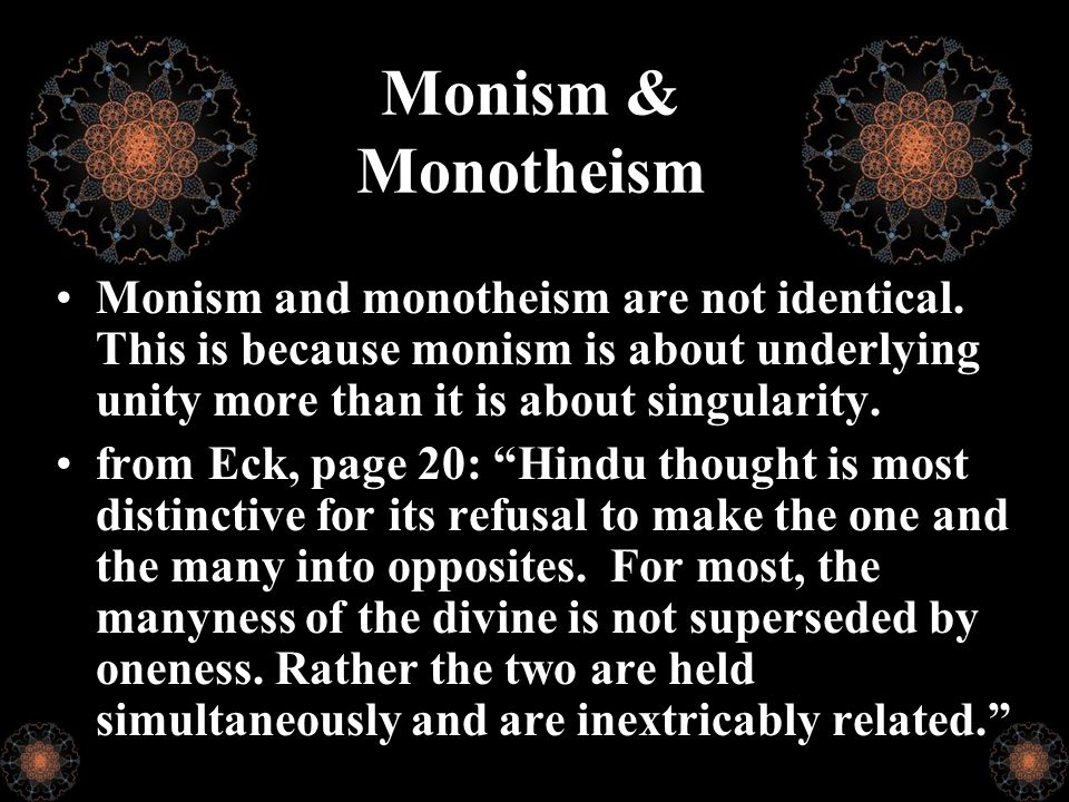Monism & Monotheism Monism and monotheism are not identical. This is because monism is about underlying unity more than it is about singularity. from