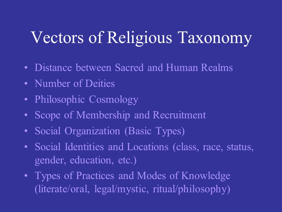 Vectors of Religious Taxonomy Distance between Sacred and Human Realms Number of Deities Philosophic Cosmology Scope of Membership and Recruitment Soc