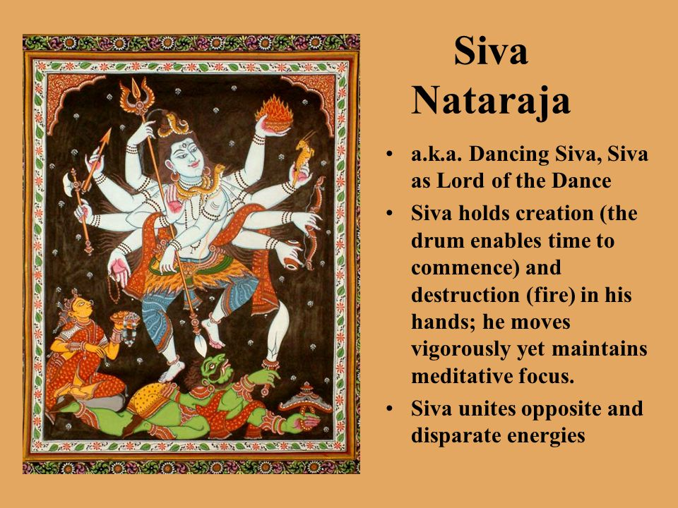 Siva Nataraja a.k.a. Dancing Siva, Siva as Lord of the Dance Siva holds creation (the drum enables time to commence) and destruction (fire) in his han
