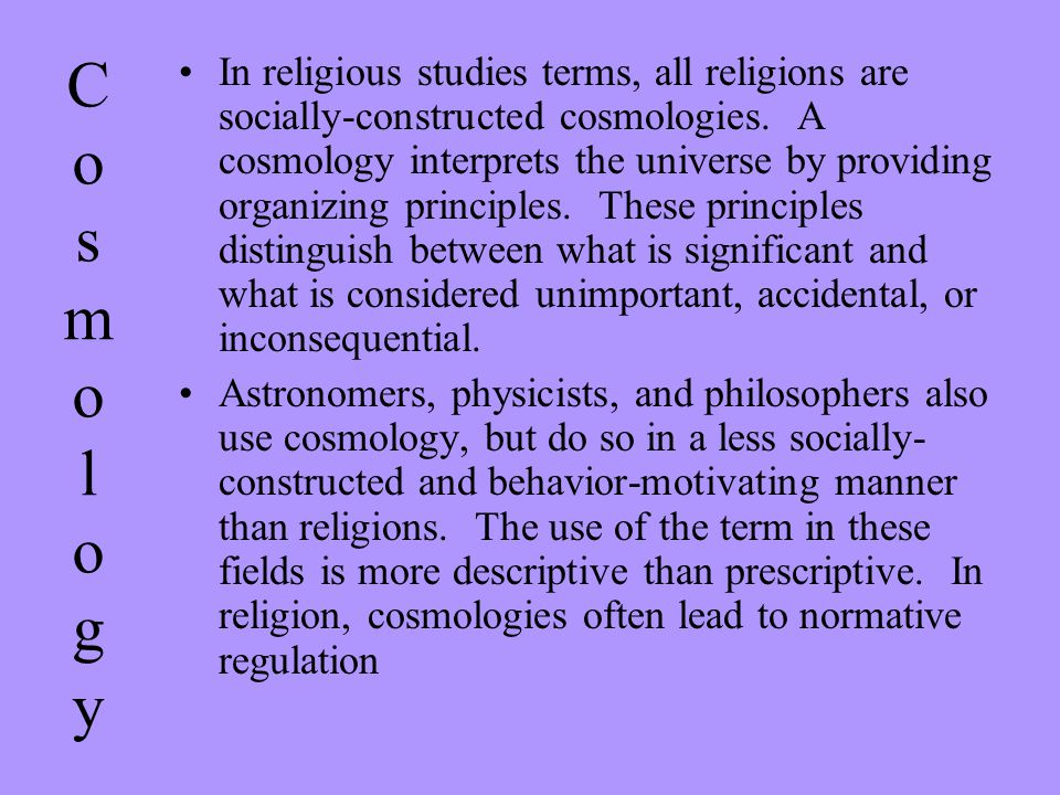 CosmologyCosmology In religious studies terms, all religions are socially-constructed cosmologies. A cosmology interprets the universe by providing or