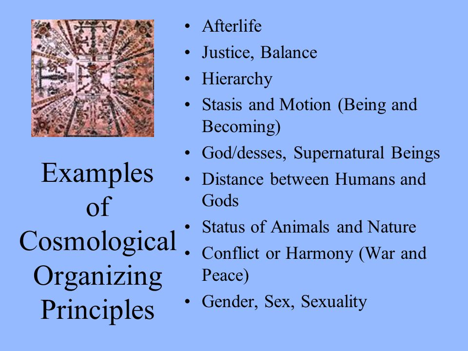 Examples of Cosmological Organizing Principles Afterlife Justice, Balance Hierarchy Stasis and Motion (Being and Becoming) God/desses, Supernatural Be