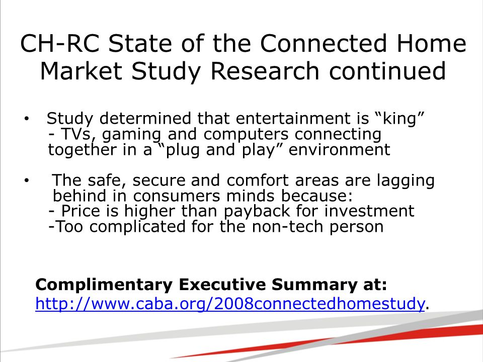 CH-RC State of the Connected Home Market Study Research continued Study determined that entertainment is king - TVs, gaming and computers connecting together in a plug and play environment The safe, secure and comfort areas are lagging behind in consumers minds because: - Price is higher than payback for investment -Too complicated for the non-tech person Complimentary Executive Summary at: http://www.caba.org/2008connectedhomestudy.