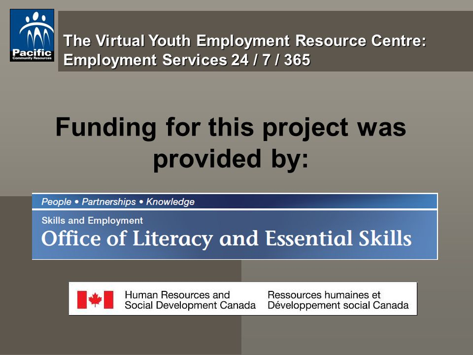 The Virtual Youth Employment Resource Centre: Employment Services 24 / 7 / 365 Funding for this project was provided by: