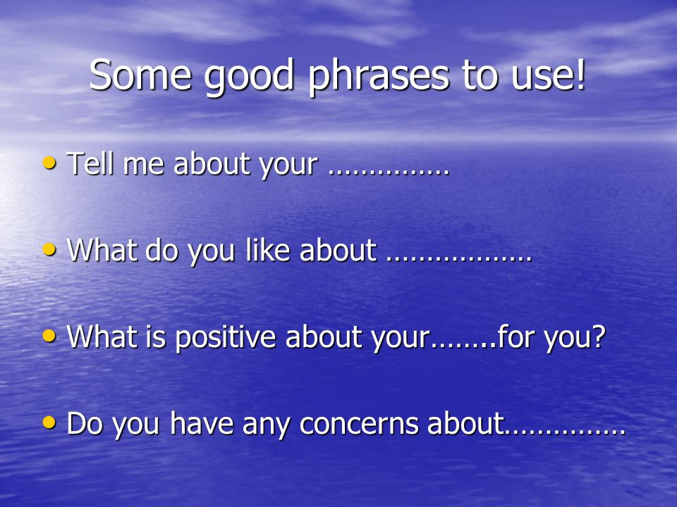 Some good phrases to use! Tell me about your …………… Tell me about your …………… What do you like about ……………… What do you like about ……………… What is positi