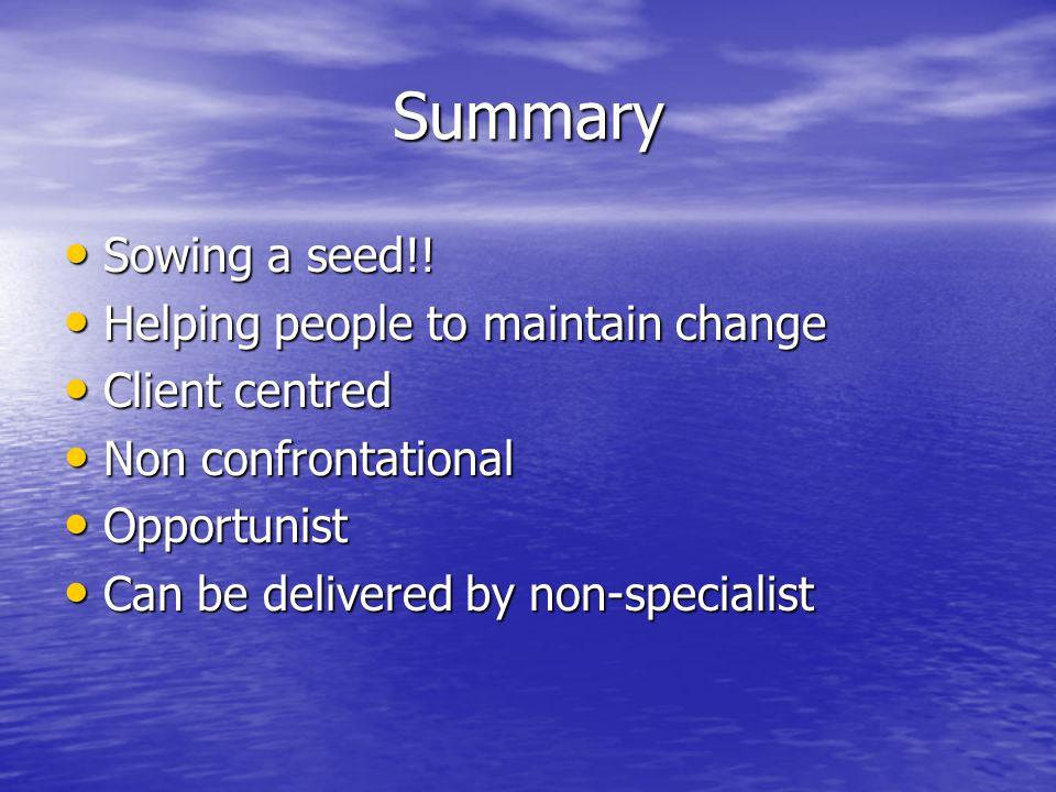 Summary Sowing a seed!! Sowing a seed!! Helping people to maintain change Helping people to maintain change Client centred Client centred Non confront