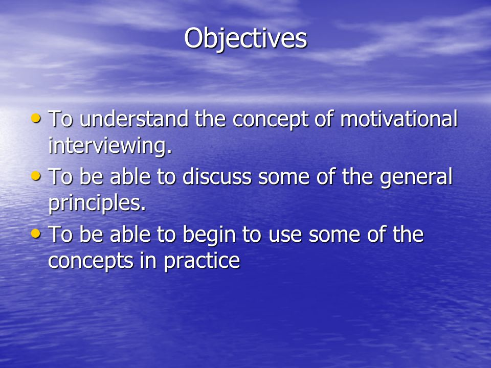 Objectives To understand the concept of motivational interviewing. To understand the concept of motivational interviewing. To be able to discuss some