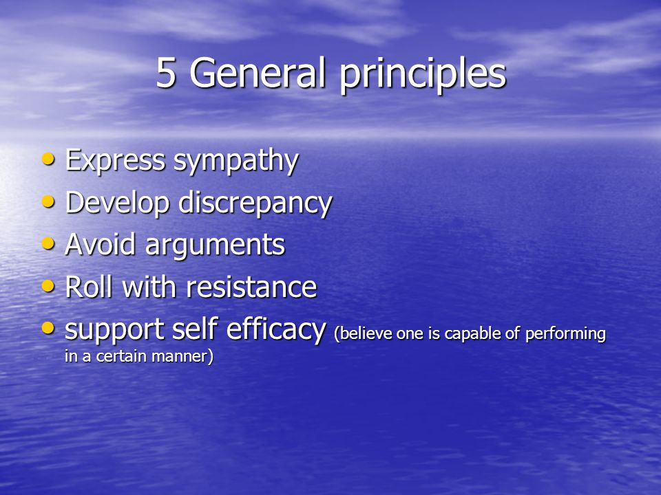 5 General principles Express sympathy Express sympathy Develop discrepancy Develop discrepancy Avoid arguments Avoid arguments Roll with resistance Roll with resistance support self efficacy (believe one is capable of performing in a certain manner) support self efficacy (believe one is capable of performing in a certain manner)