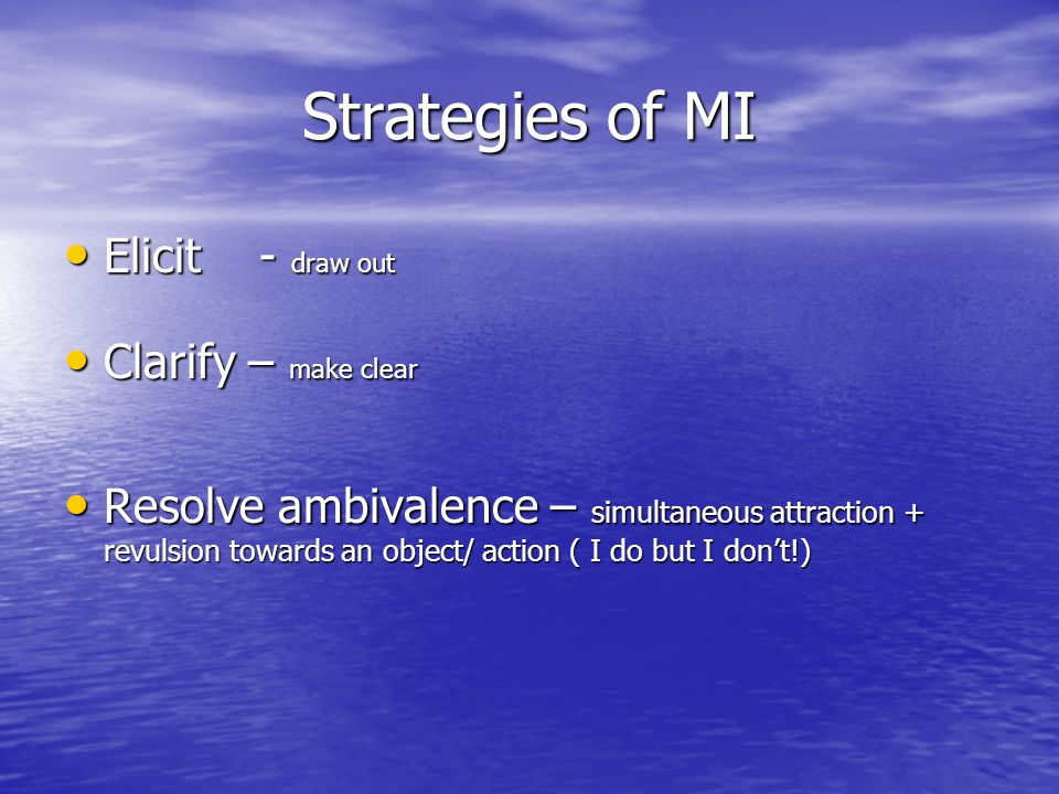 Strategies of MI Elicit - draw out Elicit - draw out Clarify – make clear Clarify – make clear Resolve ambivalence – simultaneous attraction + revulsion towards an object/ action ( I do but I don't!) Resolve ambivalence – simultaneous attraction + revulsion towards an object/ action ( I do but I don't!)