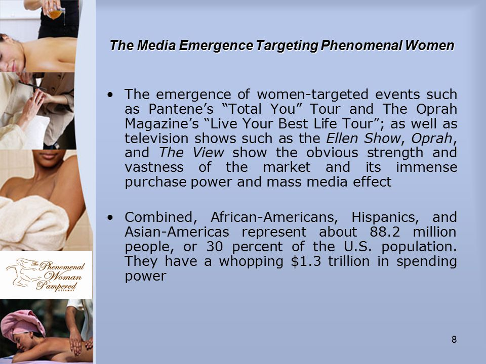8 The Media Emergence Targeting Phenomenal Women The emergence of women-targeted events such as Pantene's Total You Tour and The Oprah Magazine's Live Your Best Life Tour ; as well as television shows such as the Ellen Show, Oprah, and The View show the obvious strength and vastness of the market and its immense purchase power and mass media effect Combined, African-Americans, Hispanics, and Asian-Americas represent about 88.2 million people, or 30 percent of the U.S.
