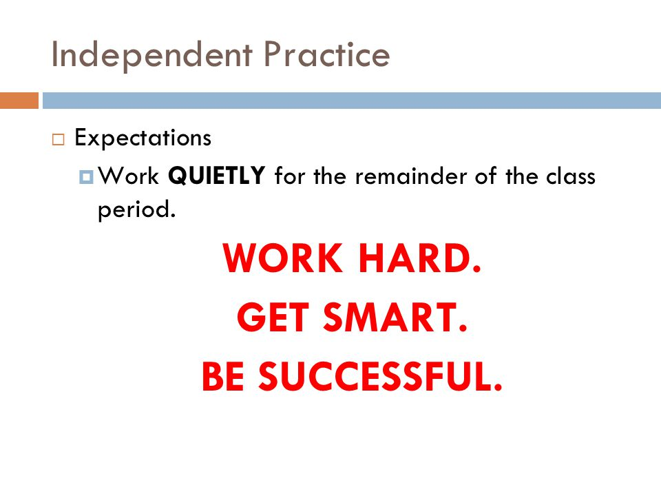 Independent Practice  Expectations  Work QUIETLY for the remainder of the class period.