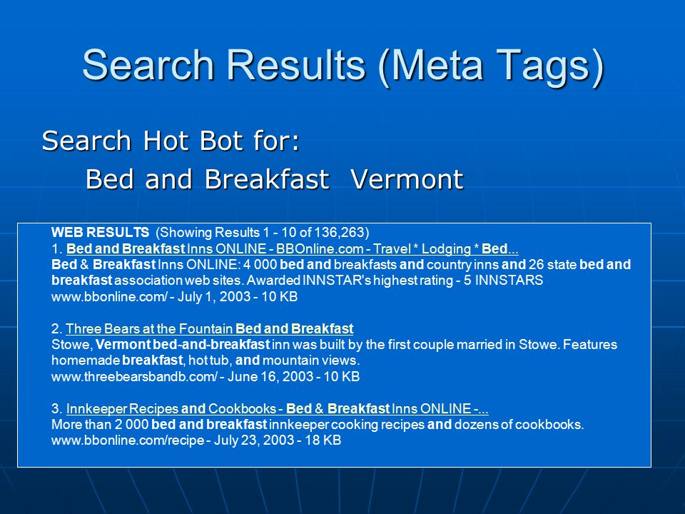 Search Results (Meta Tags) Search Hot Bot for: Bed and Breakfast Vermont Bed and Breakfast Vermont WEB RESULTS (Showing Results 1 - 10 of 136,263) 1.