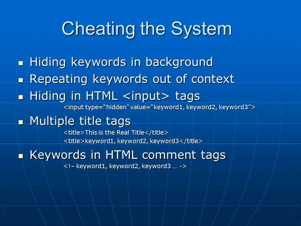 Cheating the System Hiding keywords in background Hiding keywords in background Repeating keywords out of context Repeating keywords out of context Hiding in HTML tags Hiding in HTML tags Multiple title tags Multiple title tags This is the Real Title This is the Real Title keyword1, keyword2, keyword3 keyword1, keyword2, keyword3 Keywords in HTML comment tags Keywords in HTML comment tags