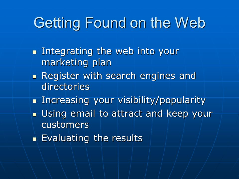 Getting Found on the Web Integrating the web into your marketing plan Integrating the web into your marketing plan Register with search engines and directories Register with search engines and directories Increasing your visibility/popularity Increasing your visibility/popularity Using email to attract and keep your customers Using email to attract and keep your customers Evaluating the results Evaluating the results
