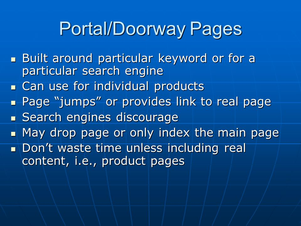 Portal/Doorway Pages Built around particular keyword or for a particular search engine Built around particular keyword or for a particular search engine Can use for individual products Can use for individual products Page jumps or provides link to real page Page jumps or provides link to real page Search engines discourage Search engines discourage May drop page or only index the main page May drop page or only index the main page Don't waste time unless including real content, i.e., product pages Don't waste time unless including real content, i.e., product pages