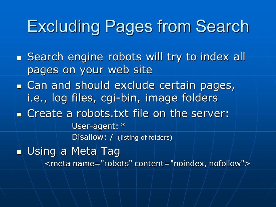 Excluding Pages from Search Search engine robots will try to index all pages on your web site Search engine robots will try to index all pages on your web site Can and should exclude certain pages, i.e., log files, cgi-bin, image folders Can and should exclude certain pages, i.e., log files, cgi-bin, image folders Create a robots.txt file on the server: Create a robots.txt file on the server: User-agent: * Disallow: / (listing of folders) Using a Meta Tag Using a Meta Tag