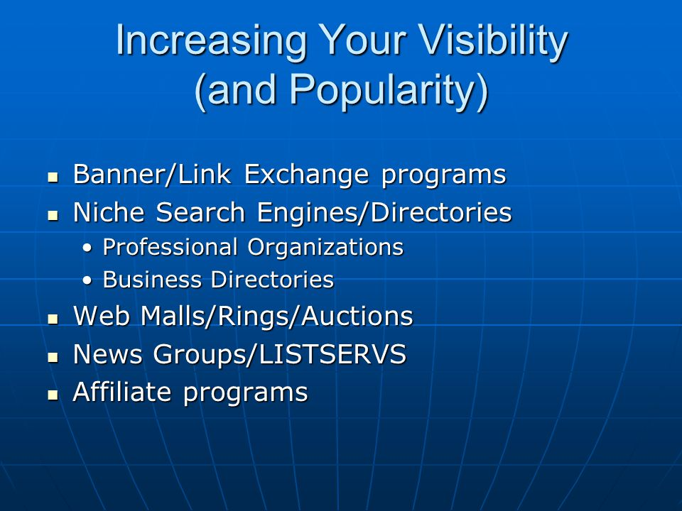 Increasing Your Visibility (and Popularity) Banner/Link Exchange programs Banner/Link Exchange programs Niche Search Engines/Directories Niche Search Engines/Directories Professional OrganizationsProfessional Organizations Business DirectoriesBusiness Directories Web Malls/Rings/Auctions Web Malls/Rings/Auctions News Groups/LISTSERVS News Groups/LISTSERVS Affiliate programs Affiliate programs