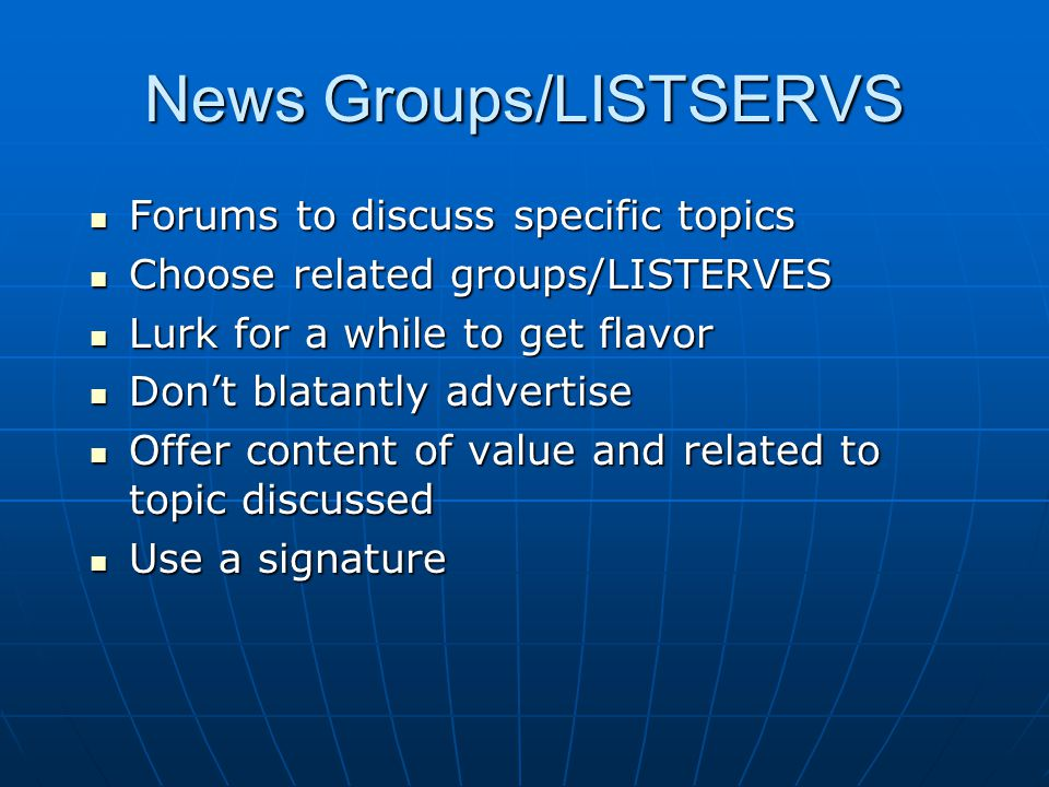 News Groups/LISTSERVS Forums to discuss specific topics Forums to discuss specific topics Choose related groups/LISTERVES Choose related groups/LISTERVES Lurk for a while to get flavor Lurk for a while to get flavor Don't blatantly advertise Don't blatantly advertise Offer content of value and related to topic discussed Offer content of value and related to topic discussed Use a signature Use a signature