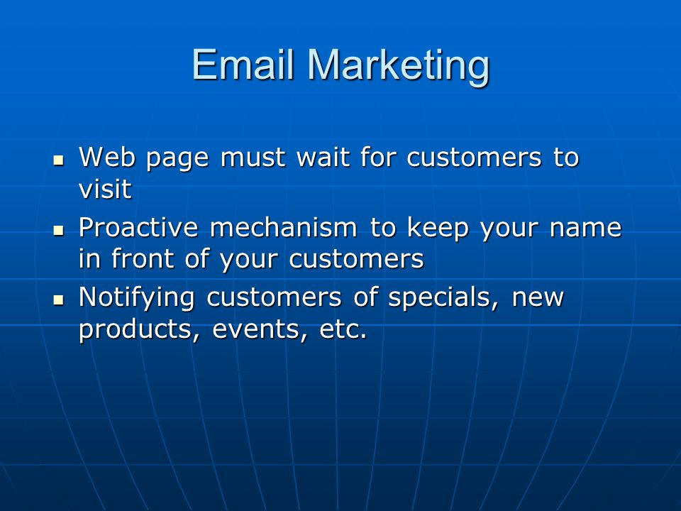 Email Marketing Web page must wait for customers to visit Web page must wait for customers to visit Proactive mechanism to keep your name in front of your customers Proactive mechanism to keep your name in front of your customers Notifying customers of specials, new products, events, etc.