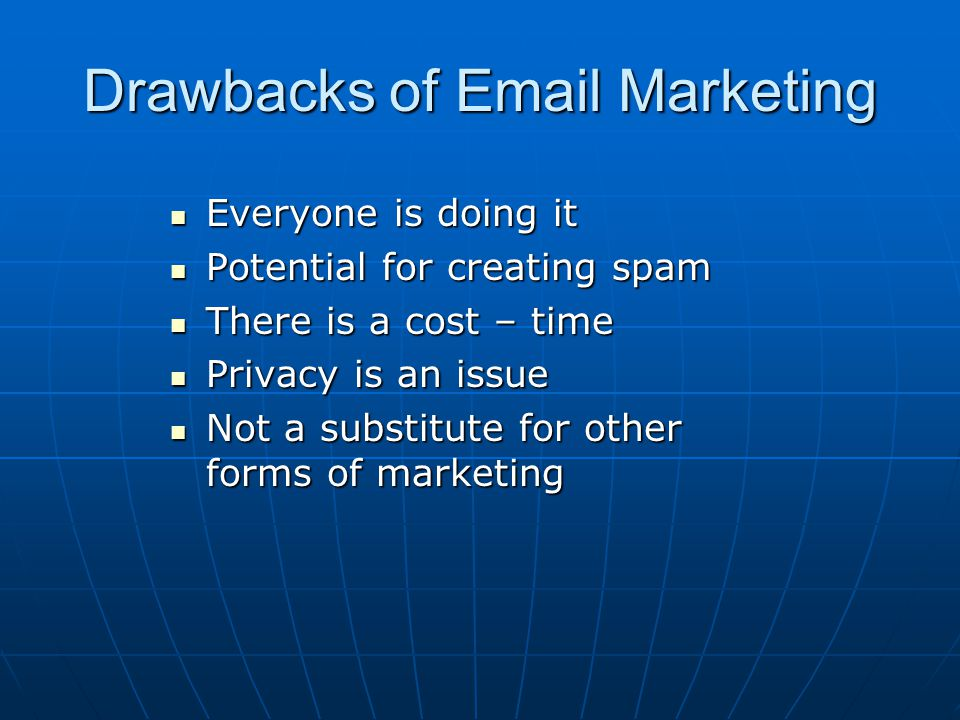 Drawbacks of Email Marketing Everyone is doing it Everyone is doing it Potential for creating spam Potential for creating spam There is a cost – time There is a cost – time Privacy is an issue Privacy is an issue Not a substitute for other forms of marketing Not a substitute for other forms of marketing