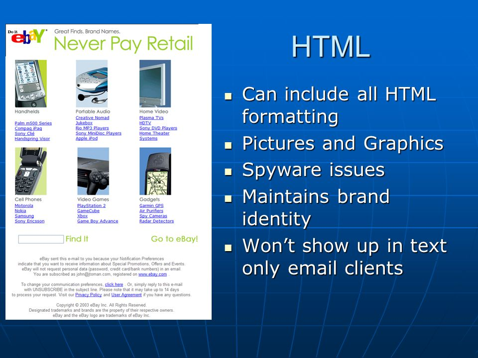 HTML Can include all HTML formatting Can include all HTML formatting Pictures and Graphics Pictures and Graphics Spyware issues Spyware issues Maintains brand identity Maintains brand identity Won't show up in text only email clients Won't show up in text only email clients