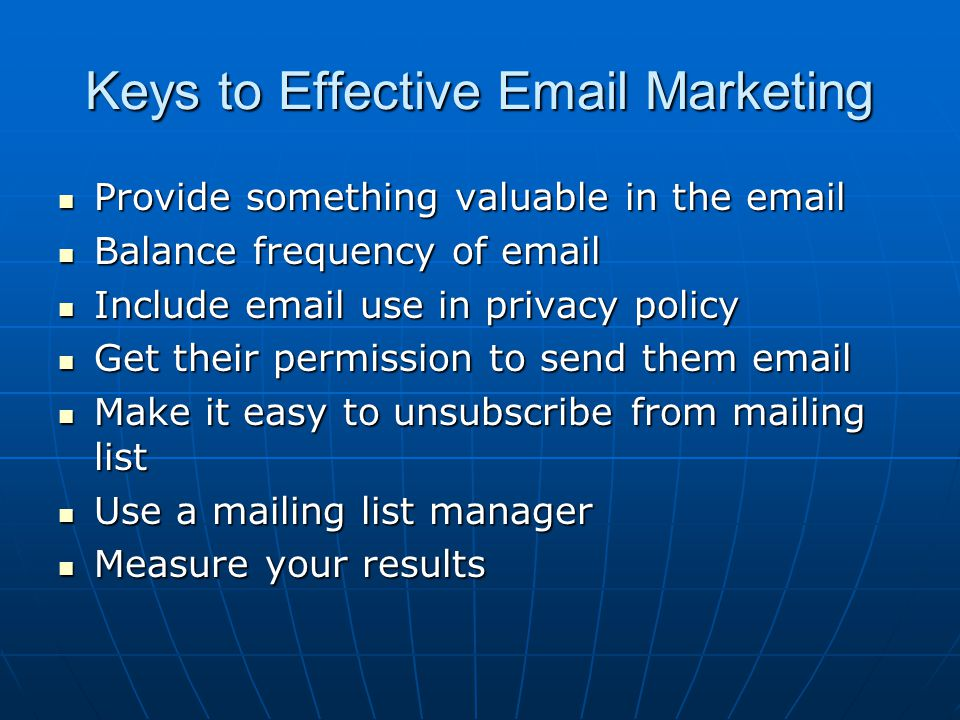 Keys to Effective Email Marketing Provide something valuable in the email Provide something valuable in the email Balance frequency of email Balance f