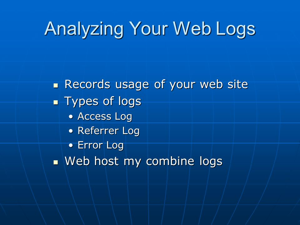 Analyzing Your Web Logs Records usage of your web site Records usage of your web site Types of logs Types of logs Access LogAccess Log Referrer LogRef