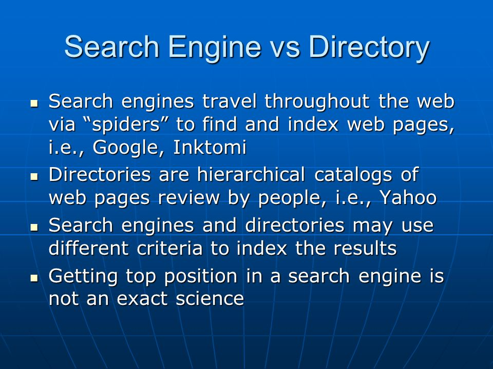 Search Engine vs Directory Search engines travel throughout the web via spiders to find and index web pages, i.e., Google, Inktomi Search engines travel throughout the web via spiders to find and index web pages, i.e., Google, Inktomi Directories are hierarchical catalogs of web pages review by people, i.e., Yahoo Directories are hierarchical catalogs of web pages review by people, i.e., Yahoo Search engines and directories may use different criteria to index the results Search engines and directories may use different criteria to index the results Getting top position in a search engine is not an exact science Getting top position in a search engine is not an exact science