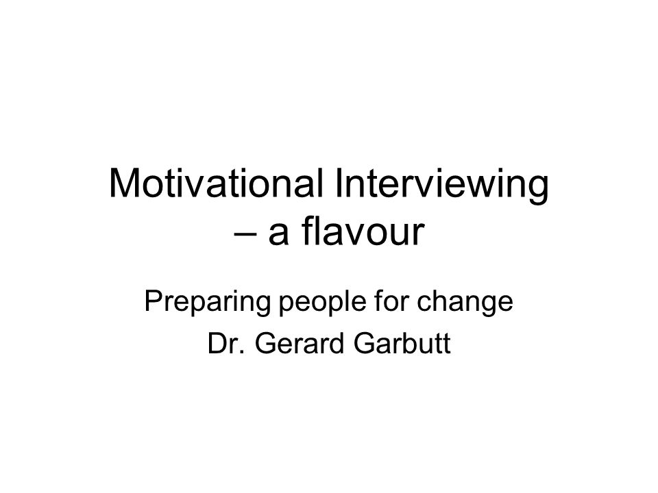 Motivational Interviewing – a flavour Preparing people for change Dr. Gerard Garbutt