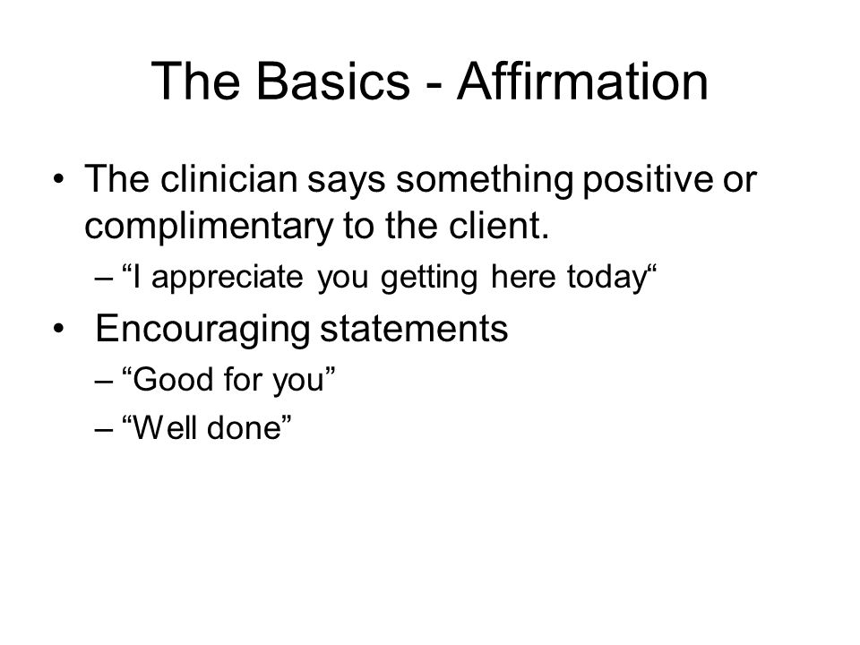 The Basics - Affirmation The clinician says something positive or complimentary to the client.