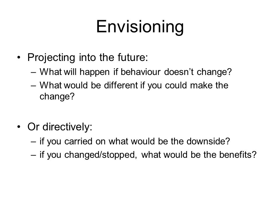 Envisioning Projecting into the future: –What will happen if behaviour doesn't change.